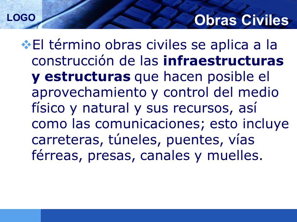 LOGO Obras Civiles El término obras civiles se aplica a la construcción de las infraestructuras y estructuras que hacen posible el aprovechamiento y c