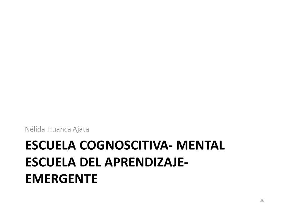 ESCUELA COGNOSCITIVA- MENTAL ESCUELA DEL APRENDIZAJE- EMERGENTE Nélida Huanca Ajata 36