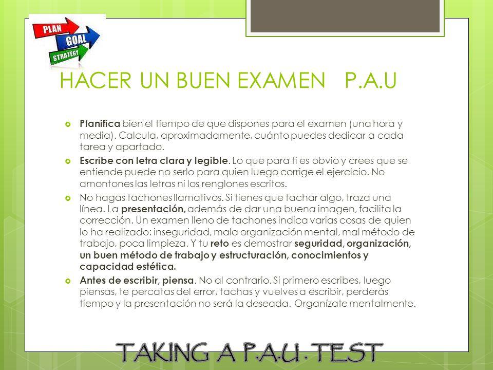 HACER UN BUEN EXAMEN P.A.U Planifica bien el tiempo de que dispones para el examen (una hora y media). Calcula, aproximadamente, cuánto puedes dedicar
