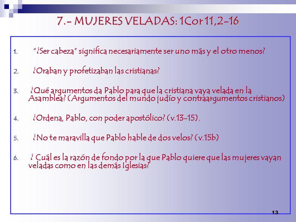 7.- MUJERES VELADAS: 1Cor 11,2-16 1. ¿Ser cabeza significa necesariamente ser uno más y el otro menos? 2. ¿Oraban y profetizaban las cristianas? 3. ¿Q