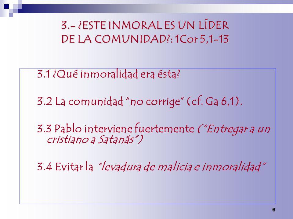 3.- ¿ESTE INMORAL ES UN LÍDER DE LA COMUNIDAD?: 1Cor 5,1-13 3.1 ¿Qué inmoralidad era ésta? 3.2 La comunidad no corrige (cf. Ga 6,1). 3.3 Pablo intervi