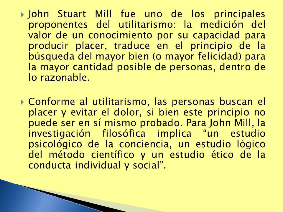 John Stuart Mill fue uno de los principales proponentes del utilitarismo: la medición del valor de un conocimiento por su capacidad para producir plac