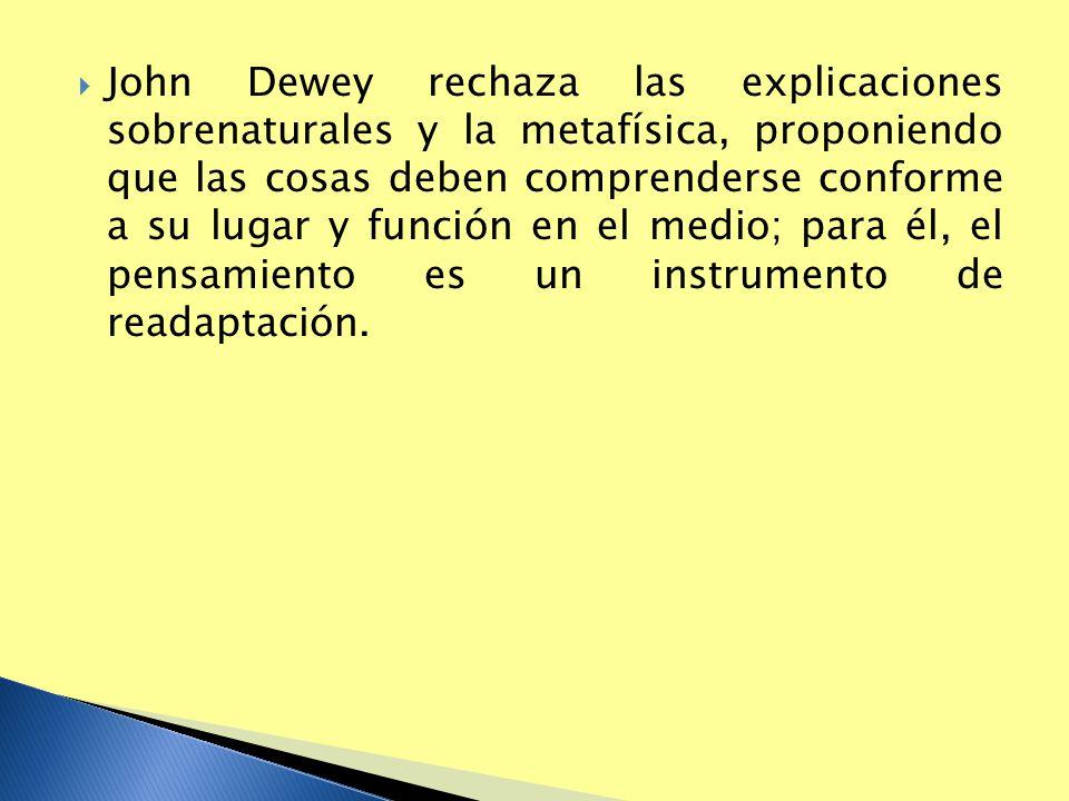 John Dewey rechaza las explicaciones sobrenaturales y la metafísica, proponiendo que las cosas deben comprenderse conforme a su lugar y función en el