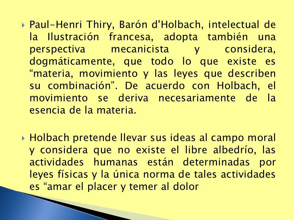 Paul-Henri Thiry, Barón d'Holbach, intelectual de la Ilustración francesa, adopta también una perspectiva mecanicista y considera, dogmáticamente, que