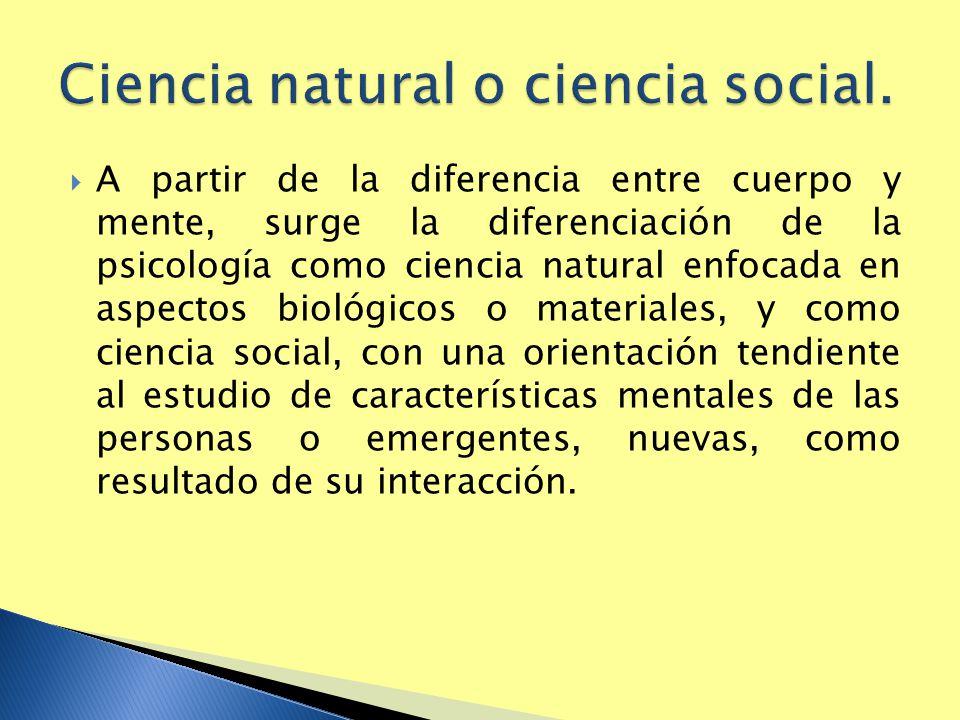 A partir de la diferencia entre cuerpo y mente, surge la diferenciación de la psicología como ciencia natural enfocada en aspectos biológicos o materi