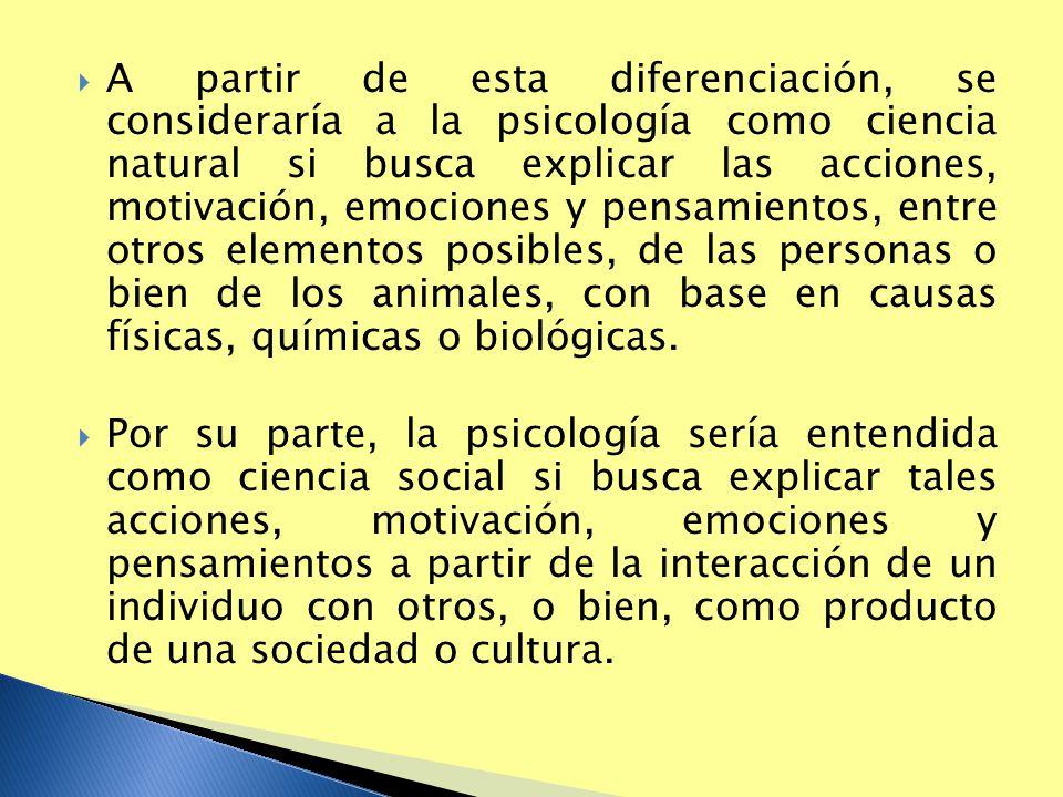 A partir de esta diferenciación, se consideraría a la psicología como ciencia natural si busca explicar las acciones, motivación, emociones y pensamie