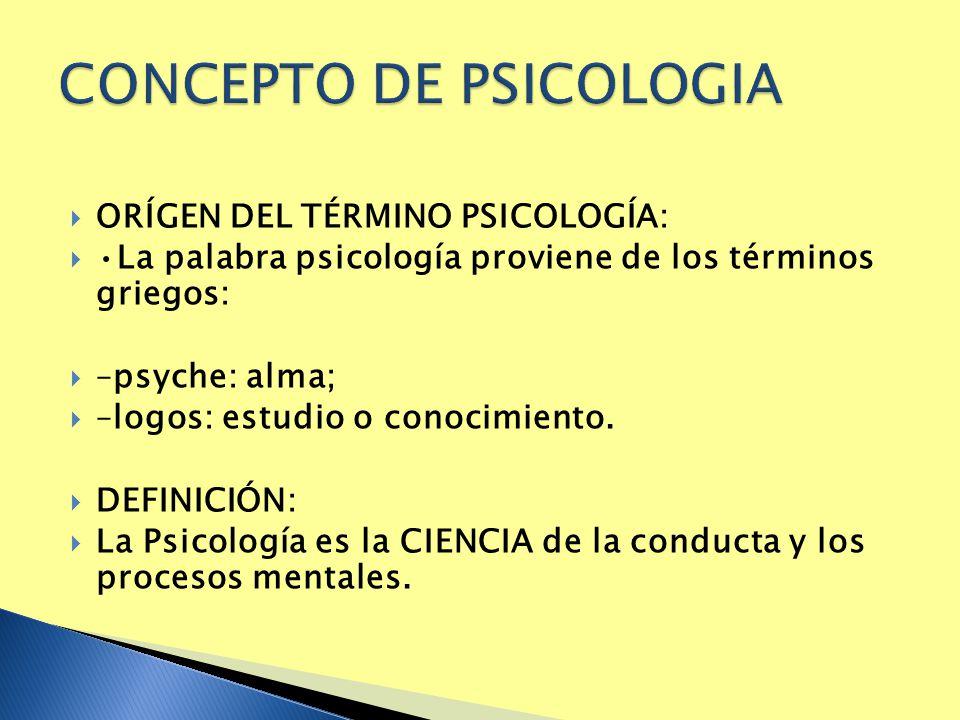 ORÍGEN DEL TÉRMINO PSICOLOGÍA: La palabra psicología proviene de los términos griegos: –psyche: alma; –logos: estudio o conocimiento. DEFINICIÓN: La P