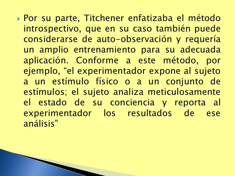 Por su parte, Titchener enfatizaba el método introspectivo, que en su caso también puede considerarse de auto-observación y requería un amplio entrena