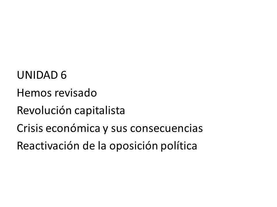 UNIDAD 6 Hemos revisado Revolución capitalista Crisis económica y sus consecuencias Reactivación de la oposición política