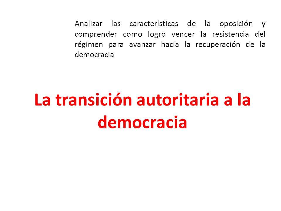 La transición autoritaria a la democracia Analizar las características de la oposición y comprender como logró vencer la resistencia del régimen para avanzar hacia la recuperación de la democracia
