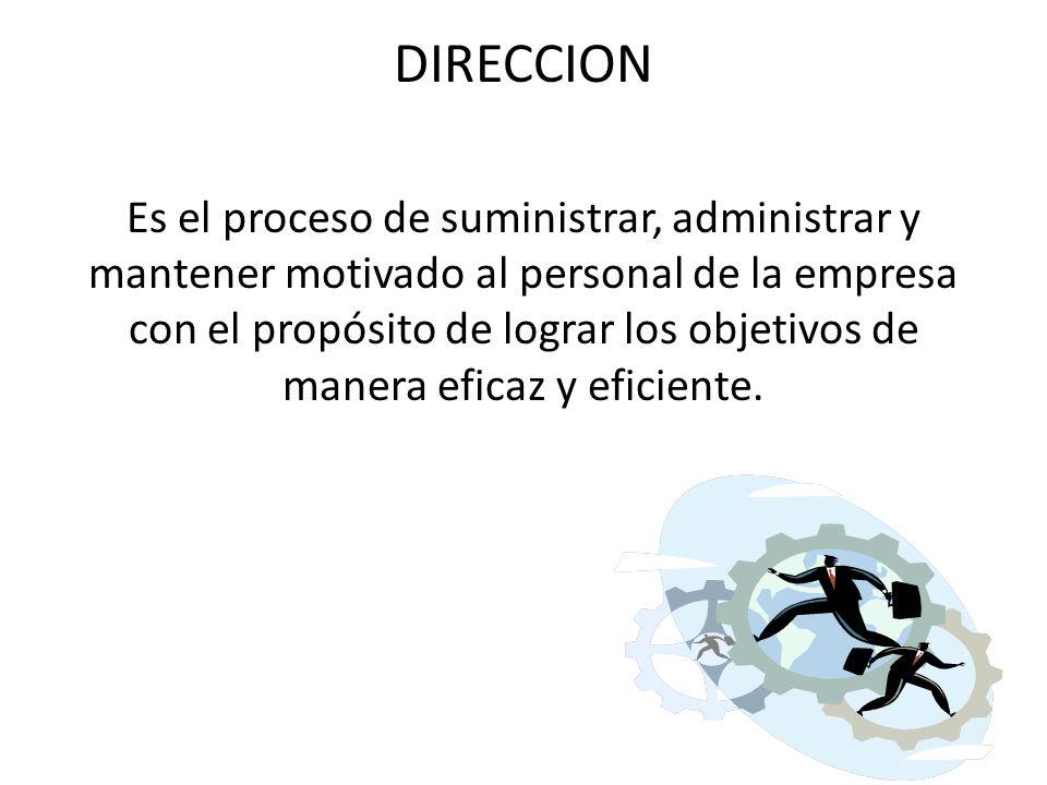 DIRECCION Es el proceso de suministrar, administrar y mantener motivado al personal de la empresa con el propósito de lograr los objetivos de manera eficaz y eficiente.