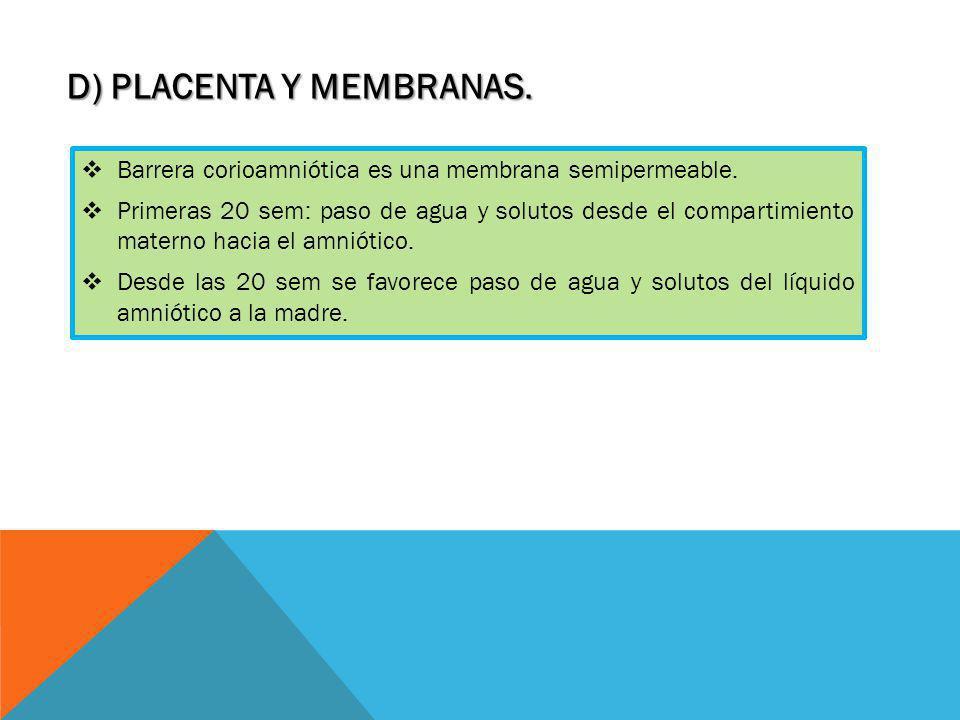 D) PLACENTA Y MEMBRANAS. Barrera corioamniótica es una membrana semipermeable. Primeras 20 sem: paso de agua y solutos desde el compartimiento materno