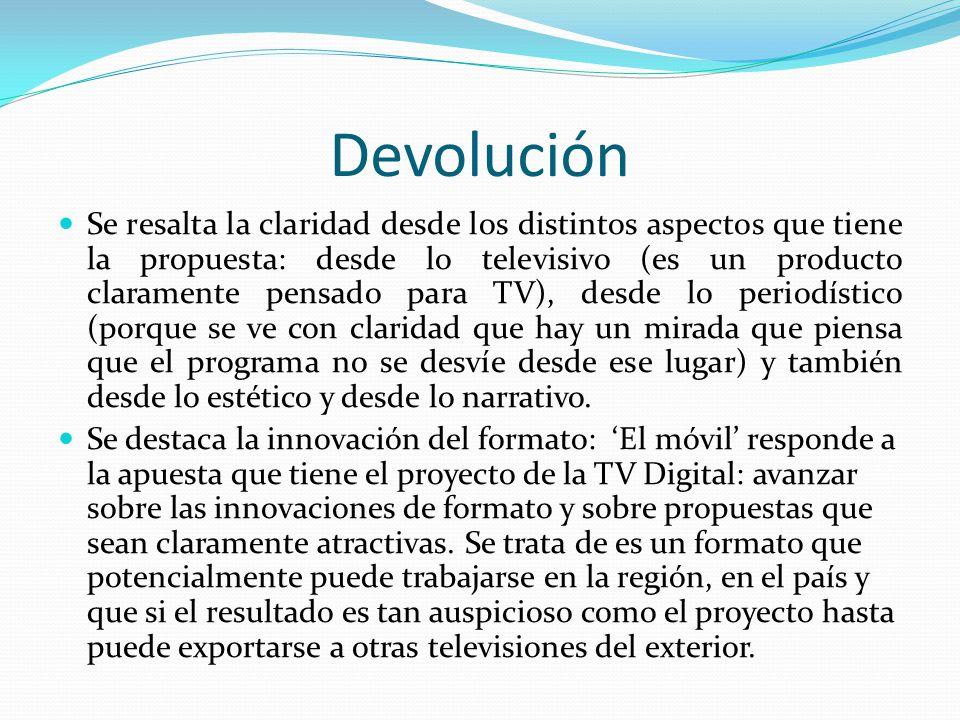 Devolución Se resalta la claridad desde los distintos aspectos que tiene la propuesta: desde lo televisivo (es un producto claramente pensado para TV)