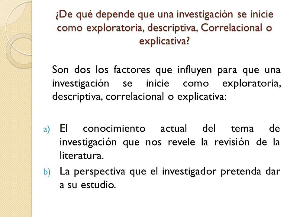 ¿De qué depende que una investigación se inicie como exploratoria, descriptiva, Correlacional o explicativa? Son dos los factores que influyen para qu