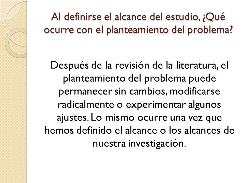 Al definirse el alcance del estudio, ¿Qué ocurre con el planteamiento del problema? Después de la revisión de la literatura, el planteamiento del prob