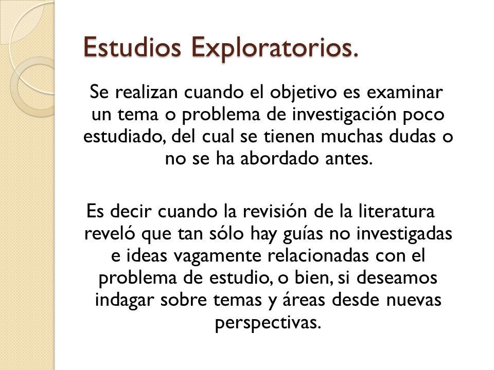 Estudios Exploratorios. Se realizan cuando el objetivo es examinar un tema o problema de investigación poco estudiado, del cual se tienen muchas dudas