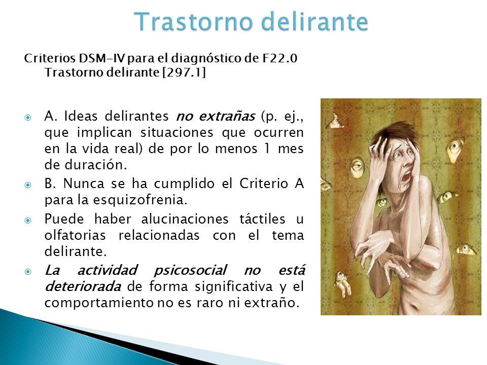 Criterios DSM-IV para el diagnóstico de F22.0 Trastorno delirante [297.1] A. Ideas delirantes no extrañas (p. ej., que implican situaciones que ocurre