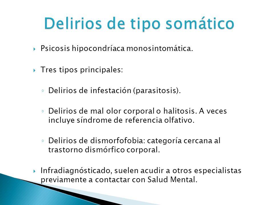Delirios de tipo somático Psicosis hipocondríaca monosintomática. Tres tipos principales: Delirios de infestación (parasitosis). Delirios de mal olor