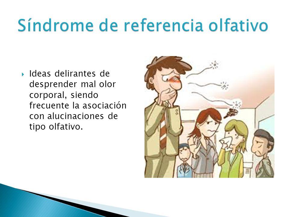 Ideas delirantes de desprender mal olor corporal, siendo frecuente la asociación con alucinaciones de tipo olfativo.