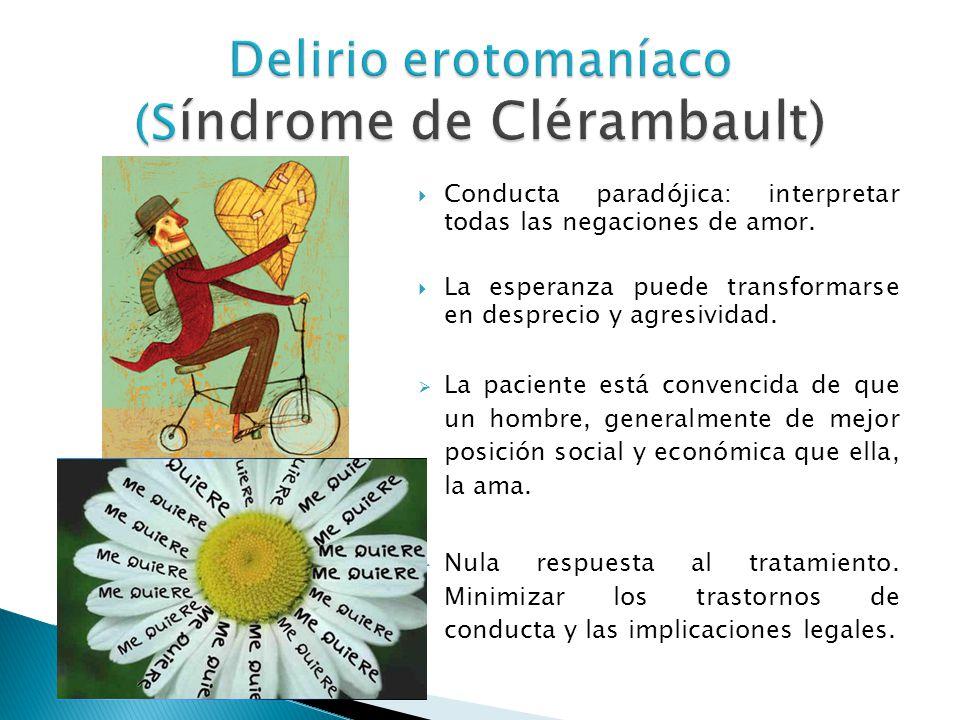 Delirio erotomaníaco (S índrome de Clérambault) Conducta paradójica: interpretar todas las negaciones de amor. La esperanza puede transformarse en des