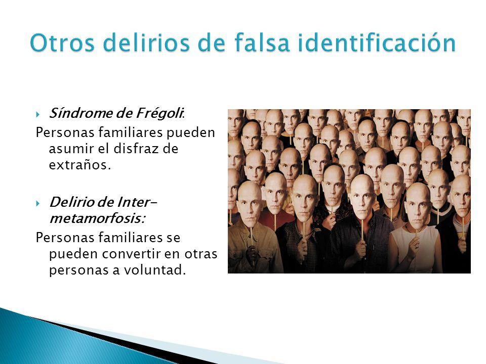 Síndrome de Frégoli: Personas familiares pueden asumir el disfraz de extraños. Delirio de Inter- metamorfosis: Personas familiares se pueden convertir