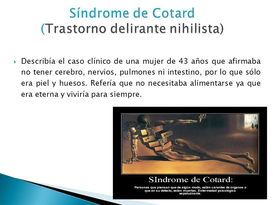 Síndrome de Cotard (Trastorno delirante nihilista) Describía el caso clínico de una mujer de 43 años que afirmaba no tener cerebro, nervios, pulmones