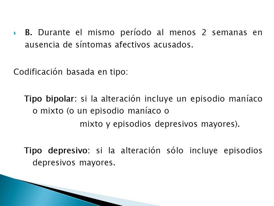 B. Durante el mismo período al menos 2 semanas en ausencia de síntomas afectivos acusados. Codificación basada en tipo: Tipo bipolar: si la alteración