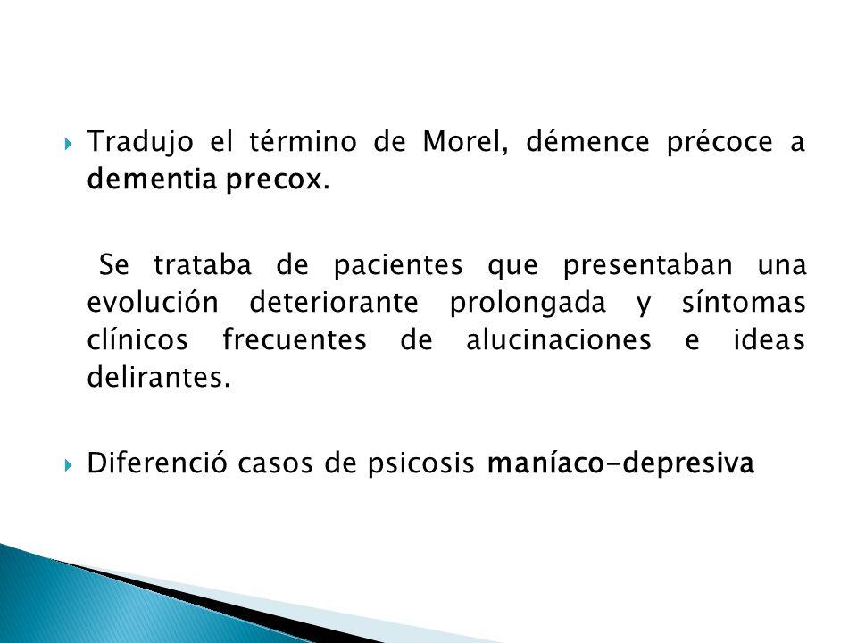 Tradujo el término de Morel, démence précoce a dementia precox. Se trataba de pacientes que presentaban una evolución deteriorante prolongada y síntom