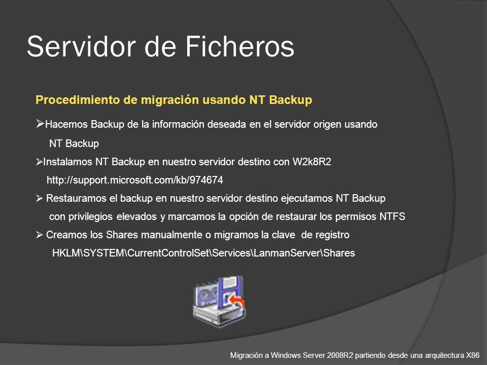 Servidor de Ficheros Migración a Windows Server 2008R2 partiendo desde una arquitectura X86 Procedimiento de migración usando NT Backup Hacemos Backup de la información deseada en el servidor origen usando NT Backup Instalamos NT Backup en nuestro servidor destino con W2k8R2 http://support.microsoft.com/kb/974674 Restauramos el backup en nuestro servidor destino ejecutamos NT Backup con privilegios elevados y marcamos la opción de restaurar los permisos NTFS Creamos los Shares manualmente o migramos la clave de registro HKLM\SYSTEM\CurrentControlSet\Services\LanmanServer\Shares