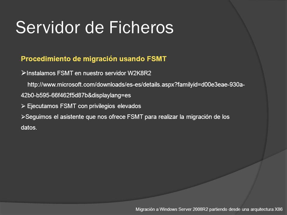 Servidor de Ficheros Migración a Windows Server 2008R2 partiendo desde una arquitectura X86 Procedimiento de migración usando FSMT Instalamos FSMT en nuestro servidor W2K8R2 http://www.microsoft.com/downloads/es-es/details.aspx?familyid=d00e3eae-930a- 42b0-b595-66f462f5d87b&displaylang=es Ejecutamos FSMT con privilegios elevados Seguimos el asistente que nos ofrece FSMT para realizar la migración de los datos.