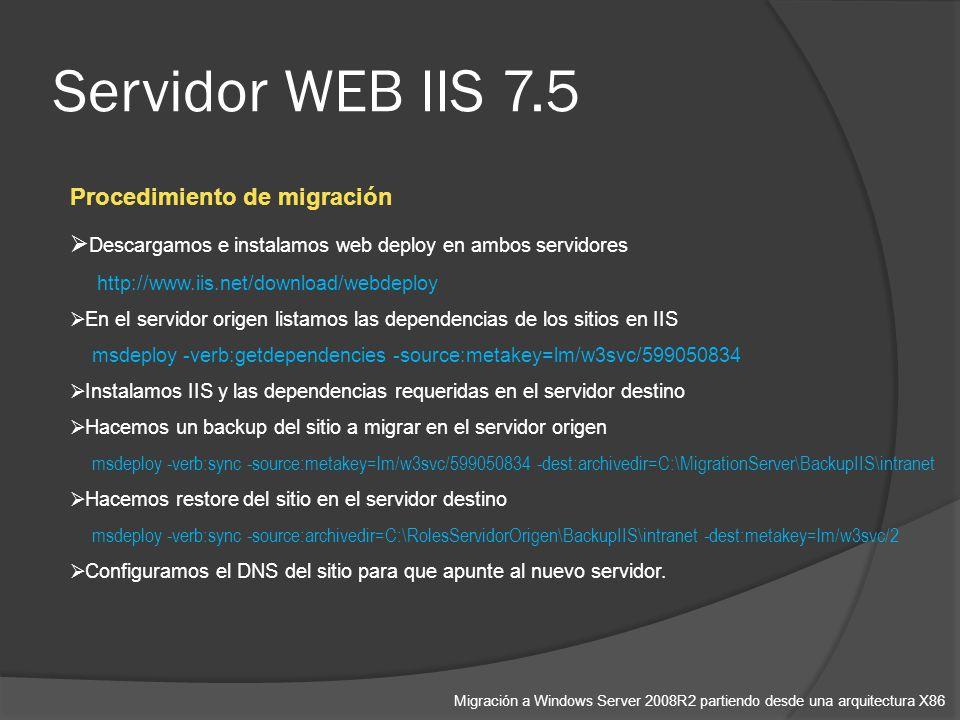 Servidor WEB IIS 7.5 Migración a Windows Server 2008R2 partiendo desde una arquitectura X86 Procedimiento de migración Descargamos e instalamos web deploy en ambos servidores http://www.iis.net/download/webdeploy En el servidor origen listamos las dependencias de los sitios en IIS msdeploy -verb:getdependencies -source:metakey=lm/w3svc/599050834 Instalamos IIS y las dependencias requeridas en el servidor destino Hacemos un backup del sitio a migrar en el servidor origen msdeploy -verb:sync -source:metakey=lm/w3svc/599050834 -dest:archivedir=C:\MigrationServer\BackupIIS\intranet Hacemos restore del sitio en el servidor destino msdeploy -verb:sync -source:archivedir=C:\RolesServidorOrigen\BackupIIS\intranet -dest:metakey=lm/w3svc/2 Configuramos el DNS del sitio para que apunte al nuevo servidor.