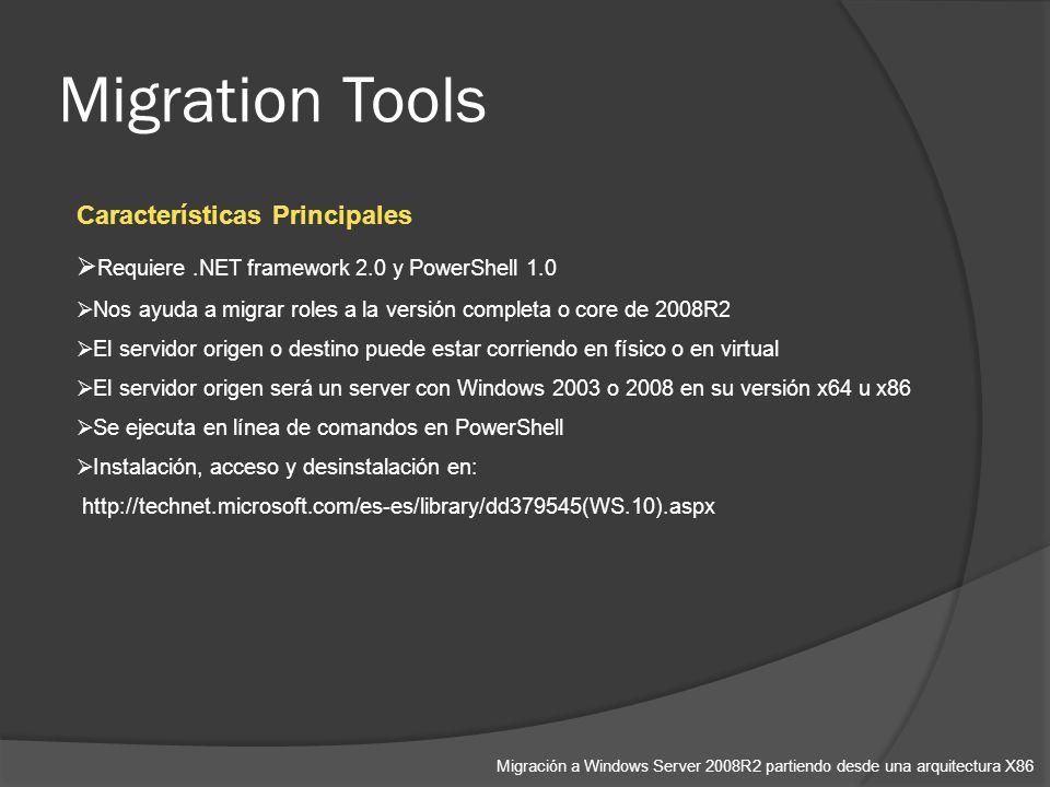 Migration Tools Migración a Windows Server 2008R2 partiendo desde una arquitectura X86 Características Principales Requiere.NET framework 2.0 y PowerShell 1.0 Nos ayuda a migrar roles a la versión completa o core de 2008R2 El servidor origen o destino puede estar corriendo en físico o en virtual El servidor origen será un server con Windows 2003 o 2008 en su versión x64 u x86 Se ejecuta en línea de comandos en PowerShell Instalación, acceso y desinstalación en: http://technet.microsoft.com/es-es/library/dd379545(WS.10).aspx