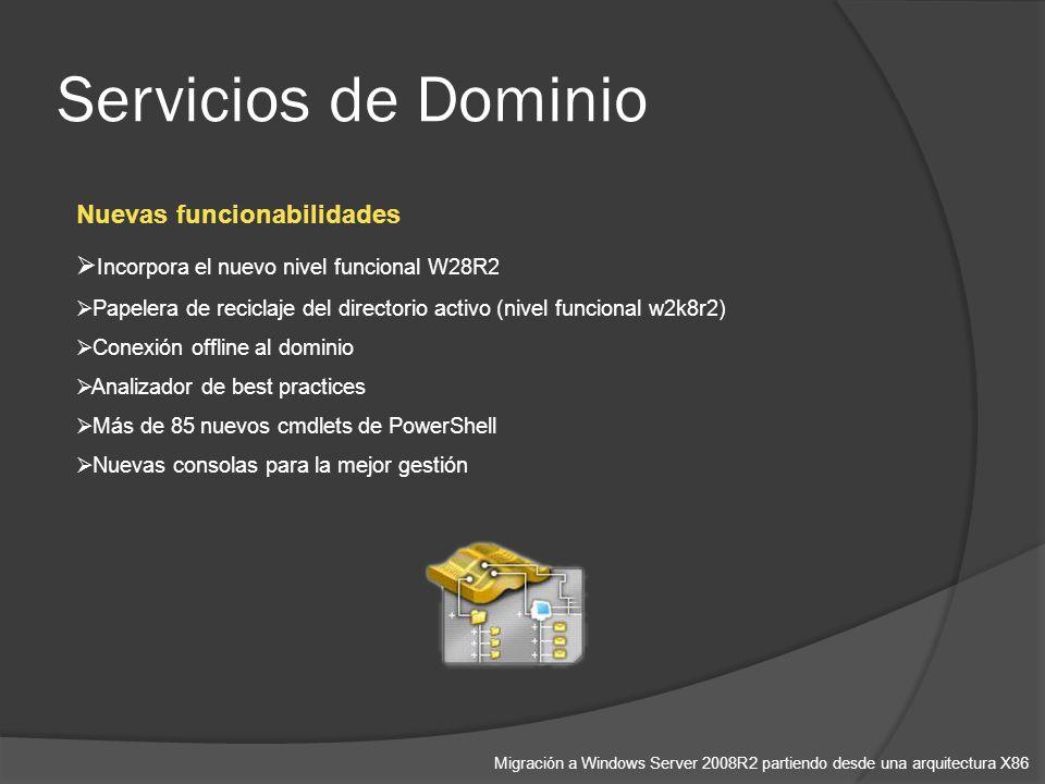 Servicios de Dominio Migración a Windows Server 2008R2 partiendo desde una arquitectura X86 Nuevas funcionabilidades Incorpora el nuevo nivel funcional W28R2 Papelera de reciclaje del directorio activo (nivel funcional w2k8r2) Conexión offline al dominio Analizador de best practices Más de 85 nuevos cmdlets de PowerShell Nuevas consolas para la mejor gestión