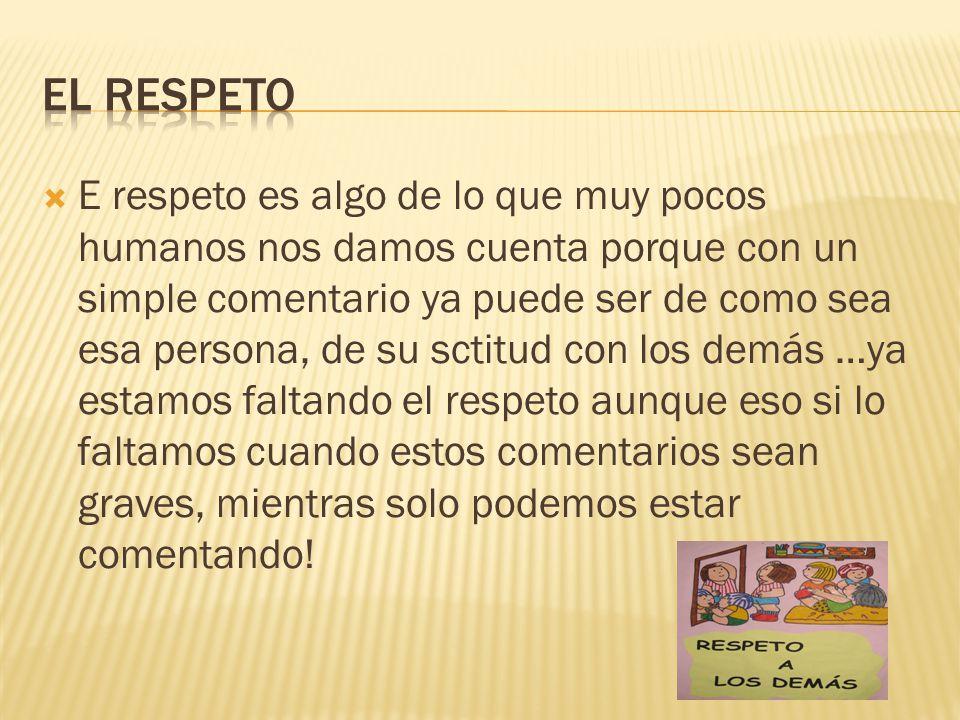 E respeto es algo de lo que muy pocos humanos nos damos cuenta porque con un simple comentario ya puede ser de como sea esa persona, de su sctitud con
