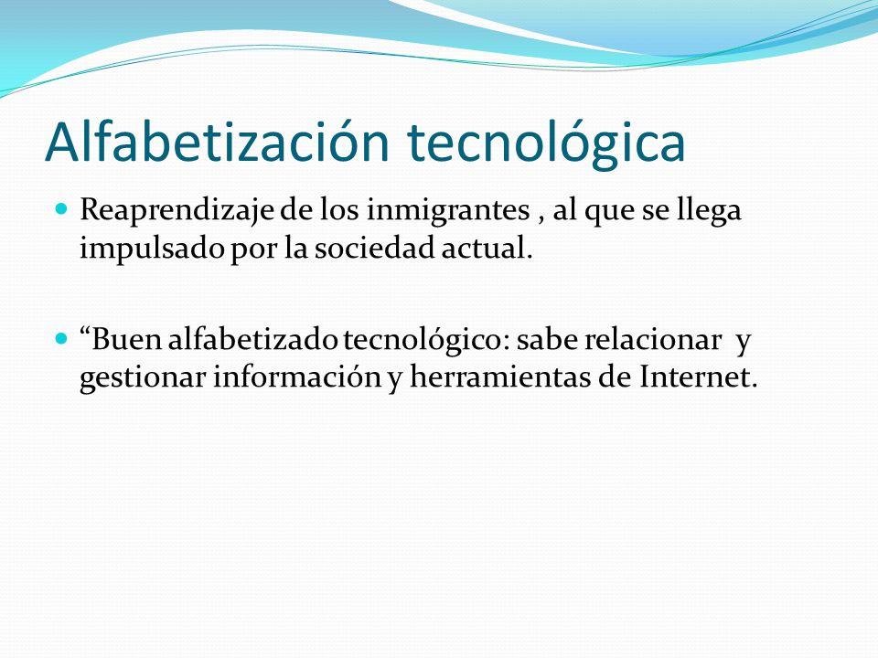 Alfabetización tecnológica Reaprendizaje de los inmigrantes, al que se llega impulsado por la sociedad actual. Buen alfabetizado tecnológico: sabe rel