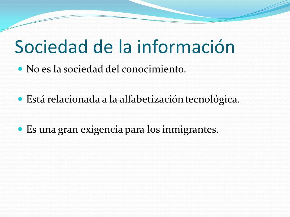 Sociedad de la información No es la sociedad del conocimiento. Está relacionada a la alfabetización tecnológica. Es una gran exigencia para los inmigr