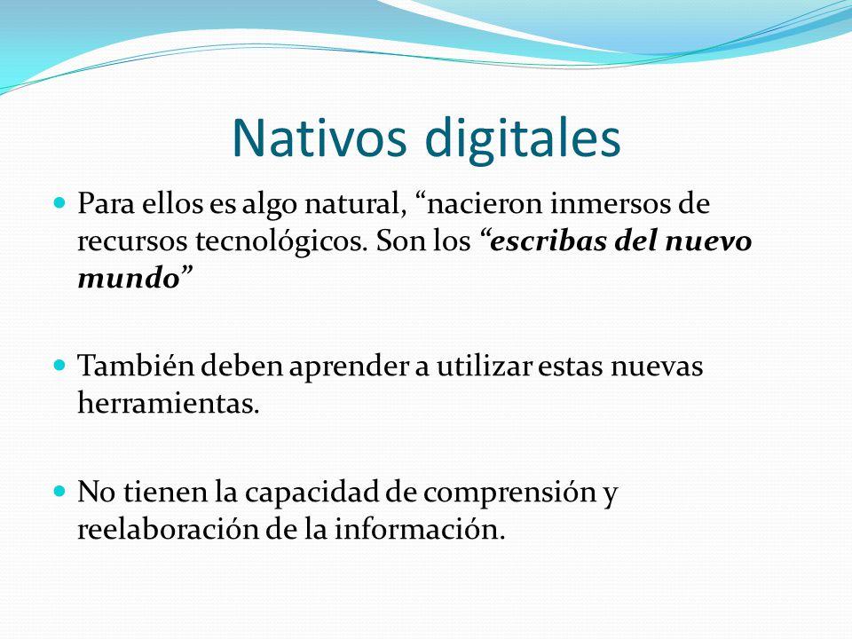 Nativos digitales Para ellos es algo natural, nacieron inmersos de recursos tecnológicos. Son los escribas del nuevo mundo También deben aprender a ut