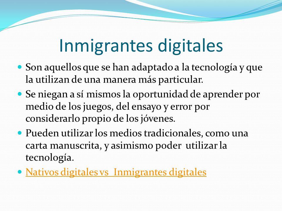Inmigrantes digitales Son aquellos que se han adaptado a la tecnología y que la utilizan de una manera más particular. Se niegan a sí mismos la oportu