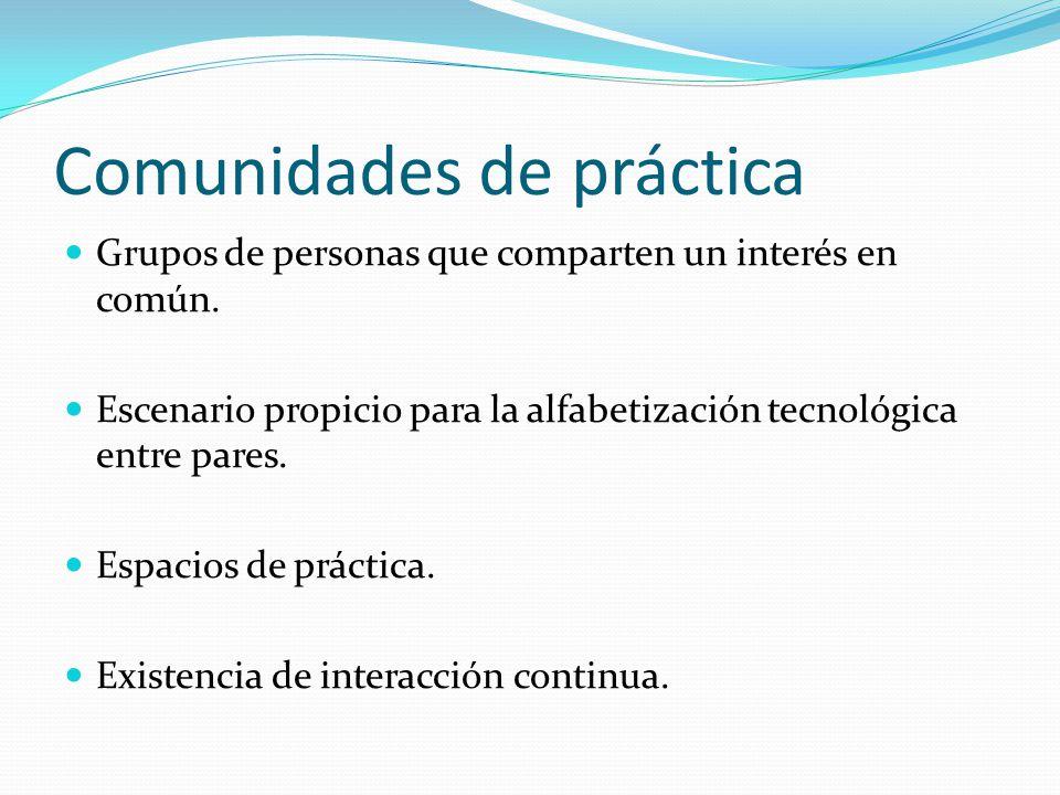 Comunidades de práctica Grupos de personas que comparten un interés en común. Escenario propicio para la alfabetización tecnológica entre pares. Espac