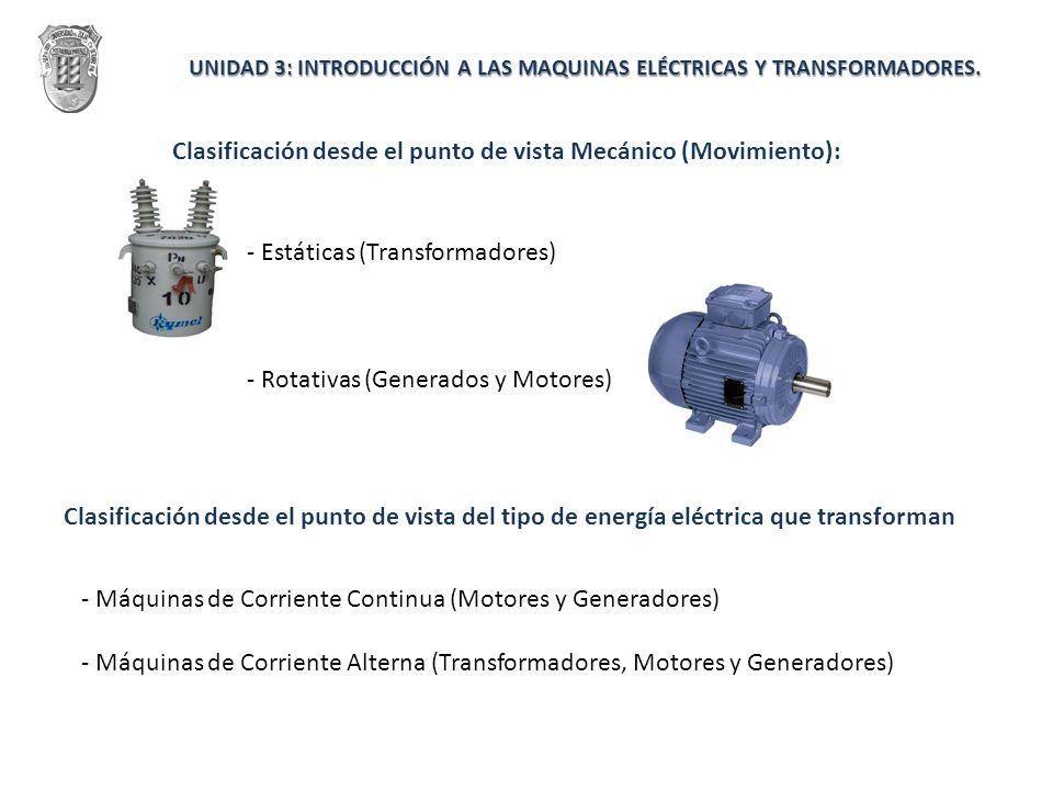 UNIDAD 3: INTRODUCCIÓN A LAS MAQUINAS ELÉCTRICAS Y TRANSFORMADORES. Clasificación desde el punto de vista Mecánico (Movimiento): - Estáticas (Transfor