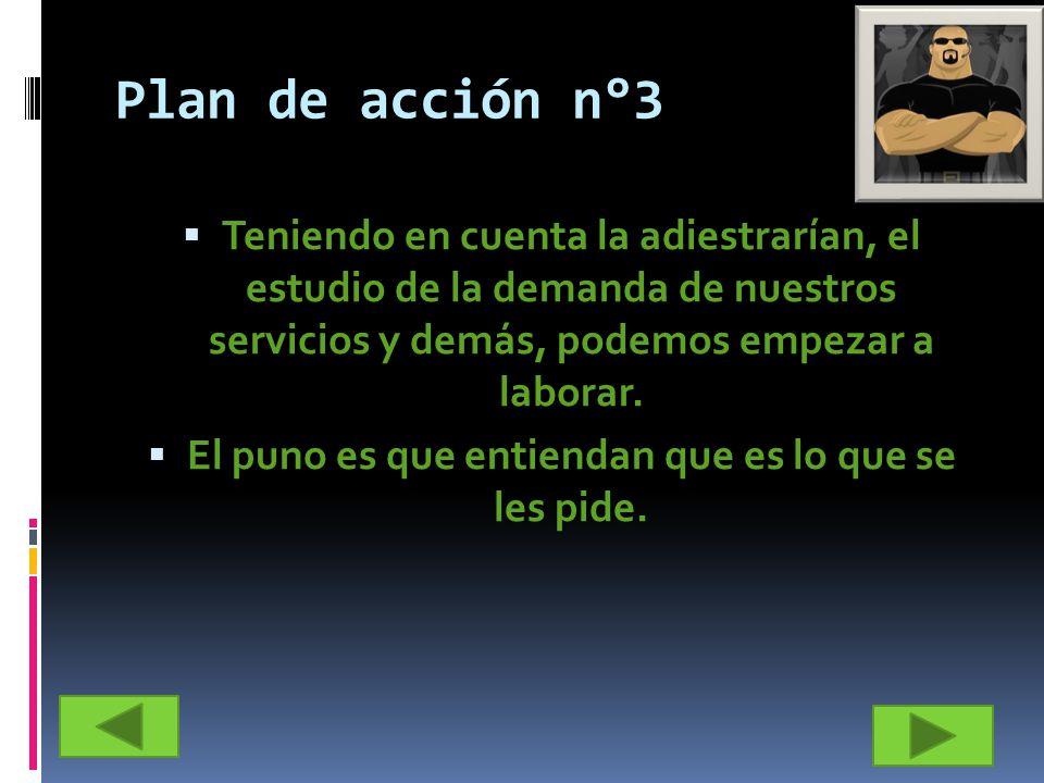 Plan de acción n°3 Teniendo en cuenta la adiestrarían, el estudio de la demanda de nuestros servicios y demás, podemos empezar a laborar. El puno es q