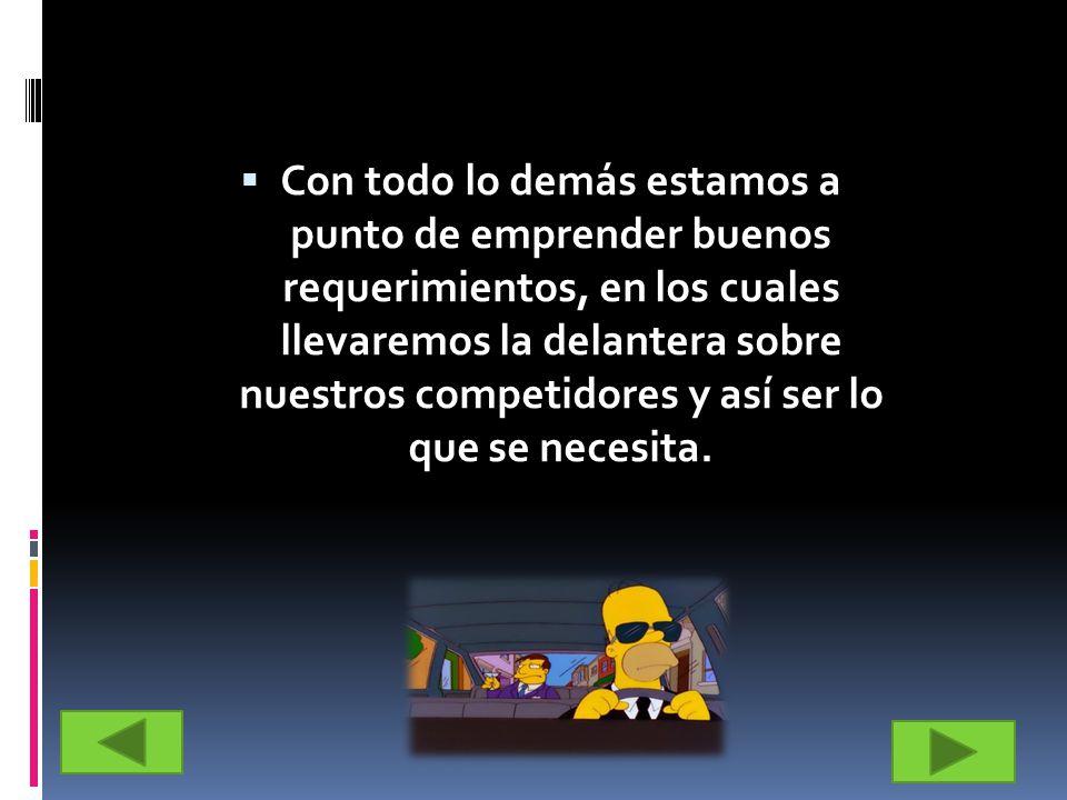 Con todo lo demás estamos a punto de emprender buenos requerimientos, en los cuales llevaremos la delantera sobre nuestros competidores y así ser lo q