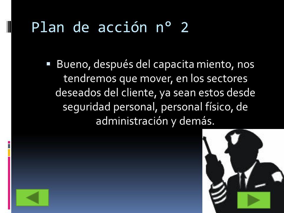 Plan de acción n° 2 Bueno, después del capacita miento, nos tendremos que mover, en los sectores deseados del cliente, ya sean estos desde seguridad p
