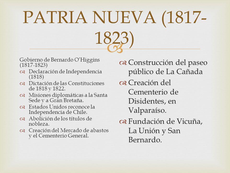 PATRIA NUEVA (1817- 1823) Gobierno de Bernardo OHiggins (1817-1823) Declaración de Independencia (1818) Dictación de las Constituciones de 1818 y 1822