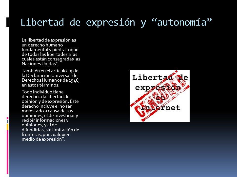 Libertad de expresión y autonomía La libertad de expresión es un derecho humano fundamental y piedra toque de todas las libertades a las cuales están