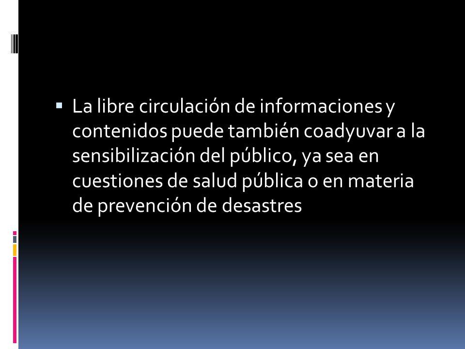 La libre circulación de informaciones y contenidos puede también coadyuvar a la sensibilización del público, ya sea en cuestiones de salud pública o e