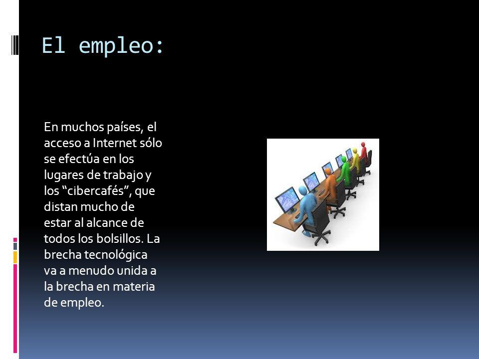 El empleo: En muchos países, el acceso a Internet sólo se efectúa en los lugares de trabajo y los cibercafés, que distan mucho de estar al alcance de