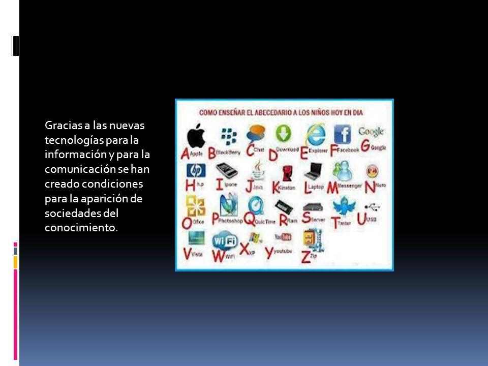 Gracias a las nuevas tecnologías para la información y para la comunicación se han creado condiciones para la aparición de sociedades del conocimiento