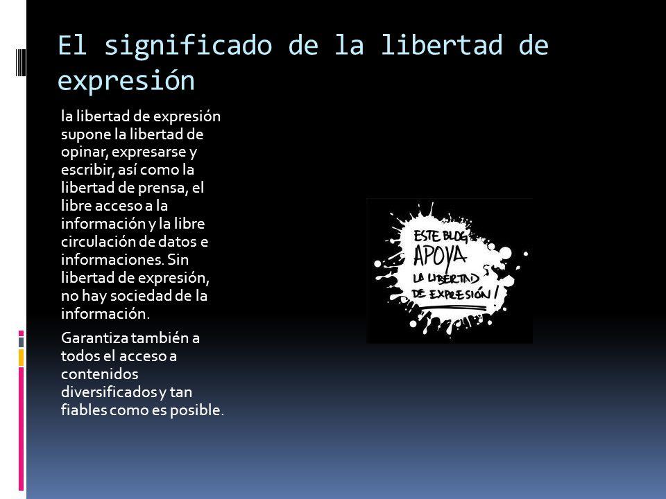 El significado de la libertad de expresión la libertad de expresión supone la libertad de opinar, expresarse y escribir, así como la libertad de prens