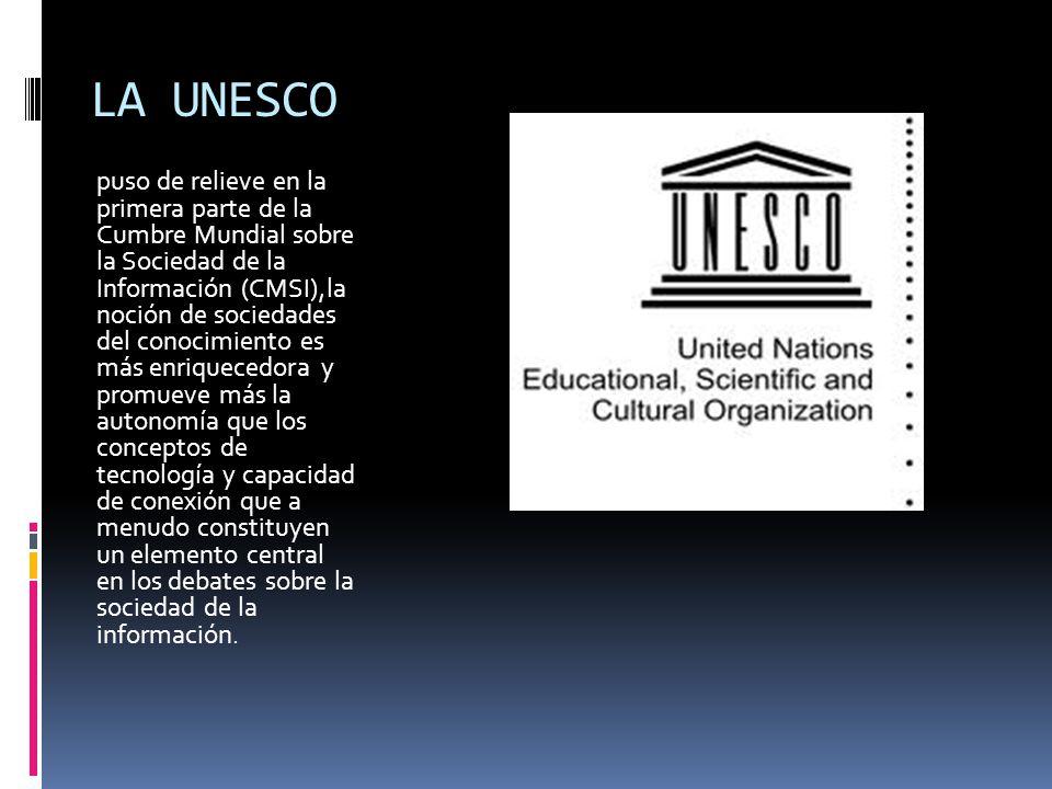 LA UNESCO puso de relieve en la primera parte de la Cumbre Mundial sobre la Sociedad de la Información (CMSI),la noción de sociedades del conocimiento